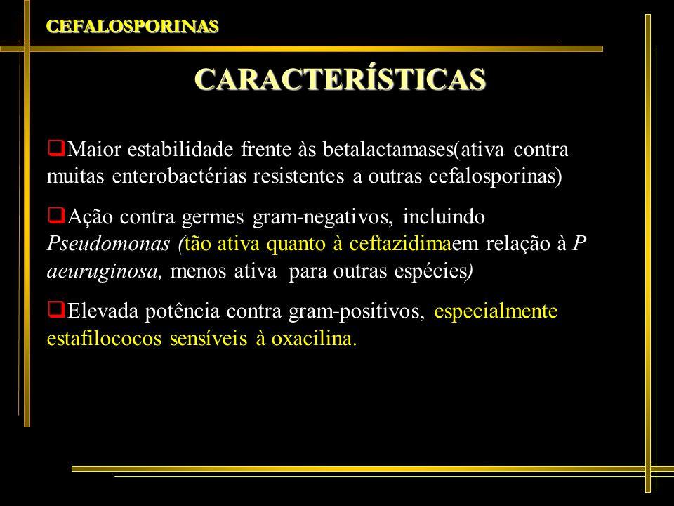 CEFALOSPORINASCARACTERÍSTICAS. Maior estabilidade frente às betalactamases(ativa contra muitas enterobactérias resistentes a outras cefalosporinas)