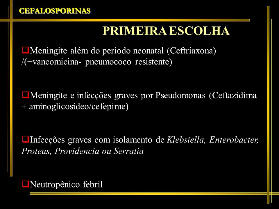 CEFALOSPORINASPRIMEIRA ESCOLHA. Meningite além do período neonatal (Ceftriaxona) /(+vancomicina- pneumococo resistente)