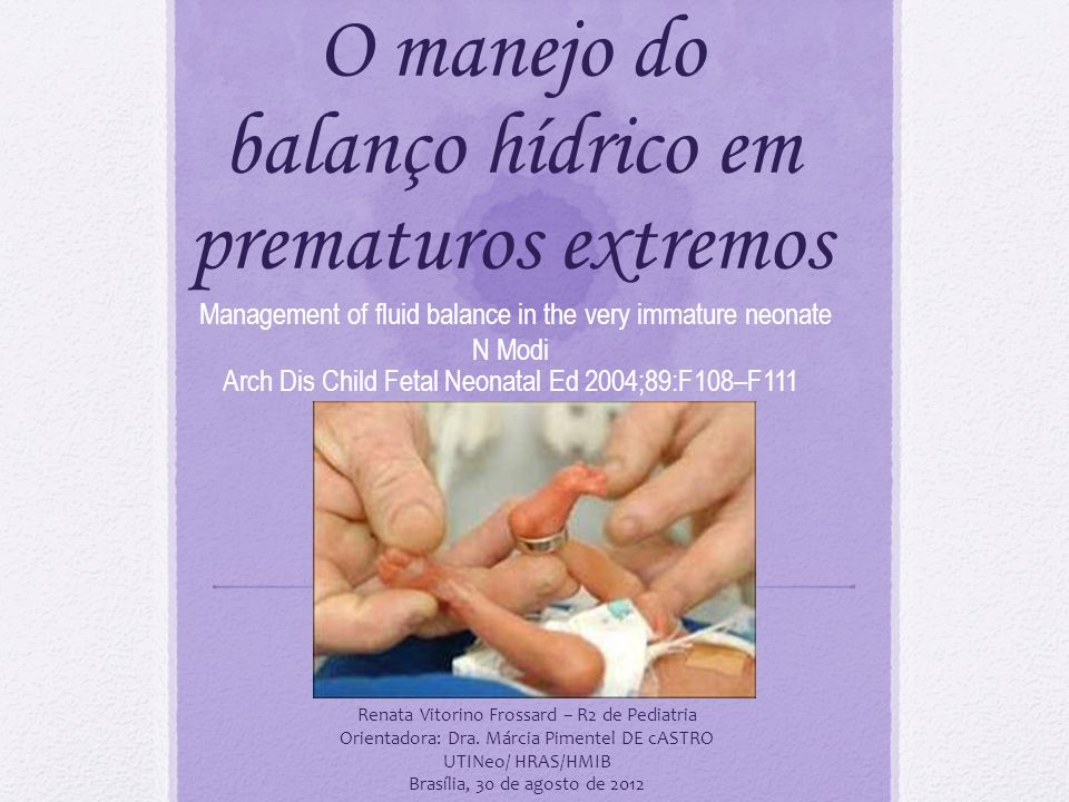 O manejo do balanço hídrico em prematuros extremos Management of fluid balance in the very immature neonate N Modi Arch Dis Child Fetal Neonatal Ed 2004;89:F108–F111