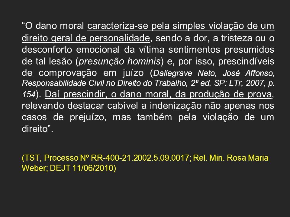 O dano moral caracteriza-se pela simples violação de um direito geral de personalidade, sendo a dor, a tristeza ou o desconforto emocional da vítima sentimentos presumidos de tal lesão (presunção hominis) e, por isso, prescindíveis de comprovação em juízo (Dallegrave Neto, José Affonso, Responsabilidade Civil no Direito do Trabalho, 2ª ed. SP: LTr, 2007, p. 154). Daí prescindir, o dano moral, da produção de prova, relevando destacar cabível a indenização não apenas nos casos de prejuízo, mas também pela violação de um direito .