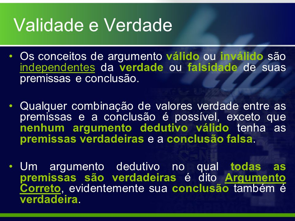 Validade e Verdade Os conceitos de argumento válido ou inválido são independentes da verdade ou falsidade de suas premissas e conclusão.