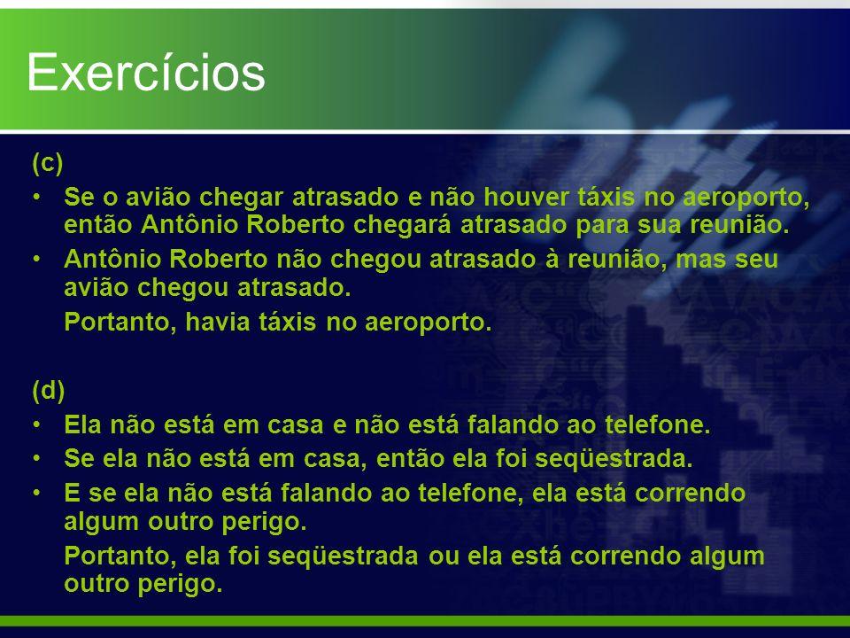 Exercícios (c) Se o avião chegar atrasado e não houver táxis no aeroporto, então Antônio Roberto chegará atrasado para sua reunião.