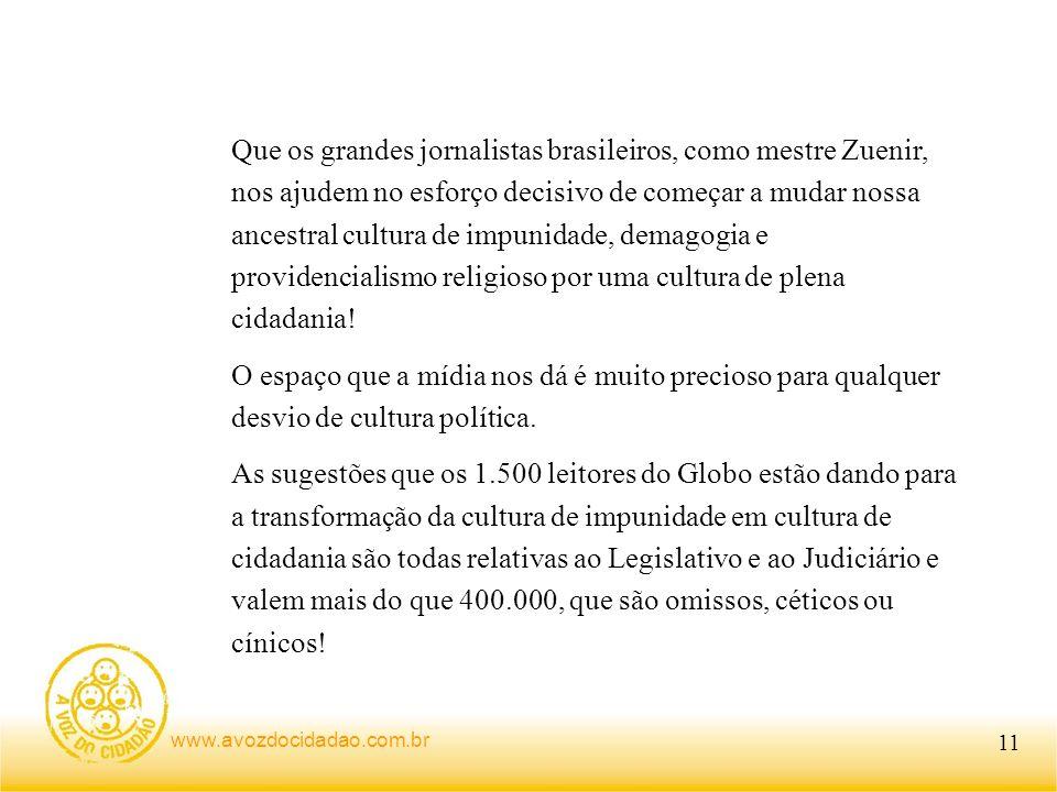 Que os grandes jornalistas brasileiros, como mestre Zuenir, nos ajudem no esforço decisivo de começar a mudar nossa ancestral cultura de impunidade, demagogia e providencialismo religioso por uma cultura de plena cidadania!