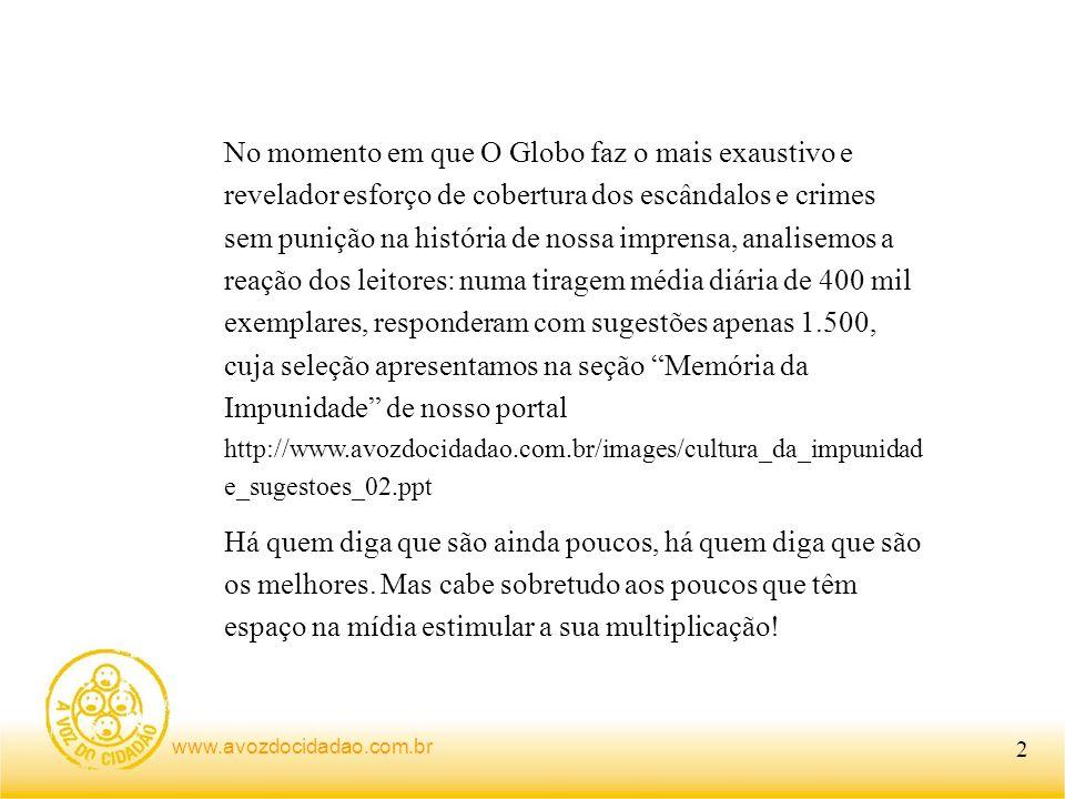 No momento em que O Globo faz o mais exaustivo e revelador esforço de cobertura dos escândalos e crimes sem punição na história de nossa imprensa, analisemos a reação dos leitores: numa tiragem média diária de 400 mil exemplares, responderam com sugestões apenas 1.500, cuja seleção apresentamos na seção Memória da Impunidade de nosso portal http://www.avozdocidadao.com.br/images/cultura_da_impunidade_sugestoes_02.ppt