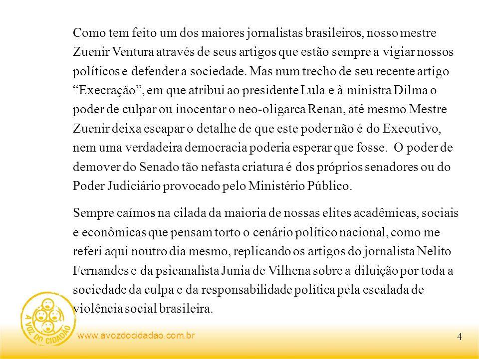 Como tem feito um dos maiores jornalistas brasileiros, nosso mestre Zuenir Ventura através de seus artigos que estão sempre a vigiar nossos políticos e defender a sociedade. Mas num trecho de seu recente artigo Execração , em que atribui ao presidente Lula e à ministra Dilma o poder de culpar ou inocentar o neo-oligarca Renan, até mesmo Mestre Zuenir deixa escapar o detalhe de que este poder não é do Executivo, nem uma verdadeira democracia poderia esperar que fosse. O poder de demover do Senado tão nefasta criatura é dos próprios senadores ou do Poder Judiciário provocado pelo Ministério Público.