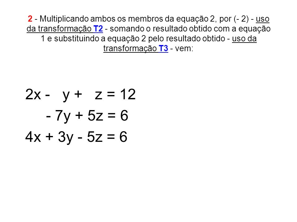 2 - Multiplicando ambos os membros da equação 2, por (- 2) - uso da transformação T2 - somando o resultado obtido com a equação 1 e substituindo a equação 2 pelo resultado obtido - uso da transformação T3 - vem: