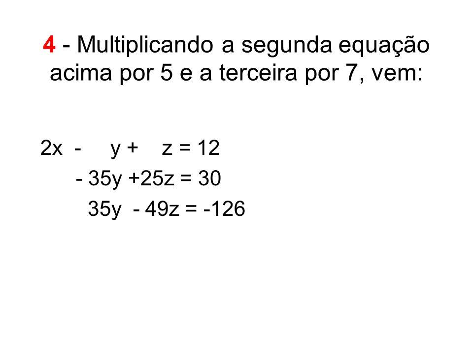 4 - Multiplicando a segunda equação acima por 5 e a terceira por 7, vem: