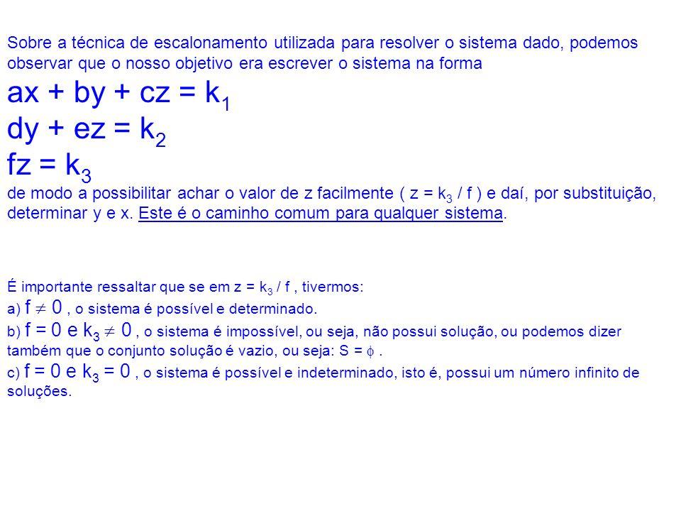 Sobre a técnica de escalonamento utilizada para resolver o sistema dado, podemos observar que o nosso objetivo era escrever o sistema na forma ax + by + cz = k1 dy + ez = k2 fz = k3 de modo a possibilitar achar o valor de z facilmente ( z = k3 / f ) e daí, por substituição, determinar y e x. Este é o caminho comum para qualquer sistema.