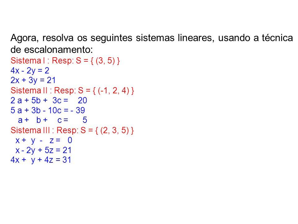 Agora, resolva os seguintes sistemas lineares, usando a técnica de escalonamento: