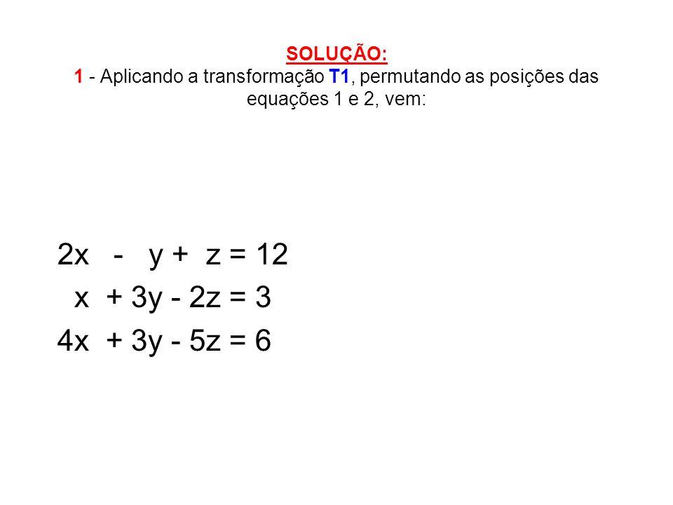 SOLUÇÃO: 1 - Aplicando a transformação T1, permutando as posições das equações 1 e 2, vem: