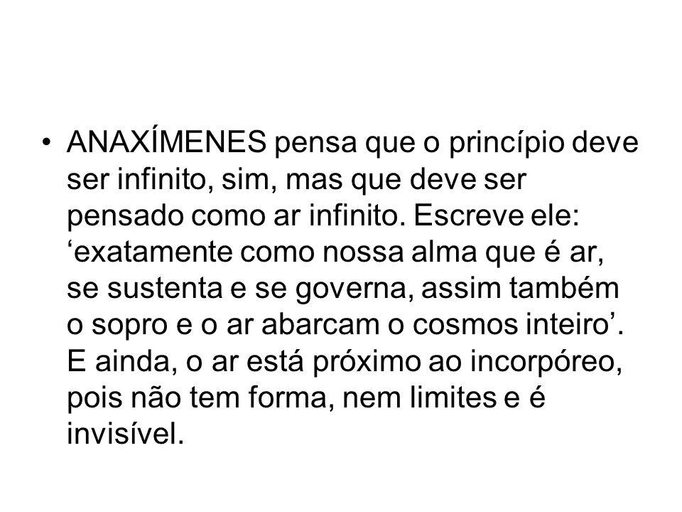 ANAXÍMENES pensa que o princípio deve ser infinito, sim, mas que deve ser pensado como ar infinito.