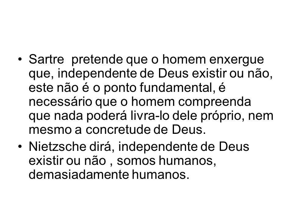 Sartre pretende que o homem enxergue que, independente de Deus existir ou não, este não é o ponto fundamental, é necessário que o homem compreenda que nada poderá livra-lo dele próprio, nem mesmo a concretude de Deus.