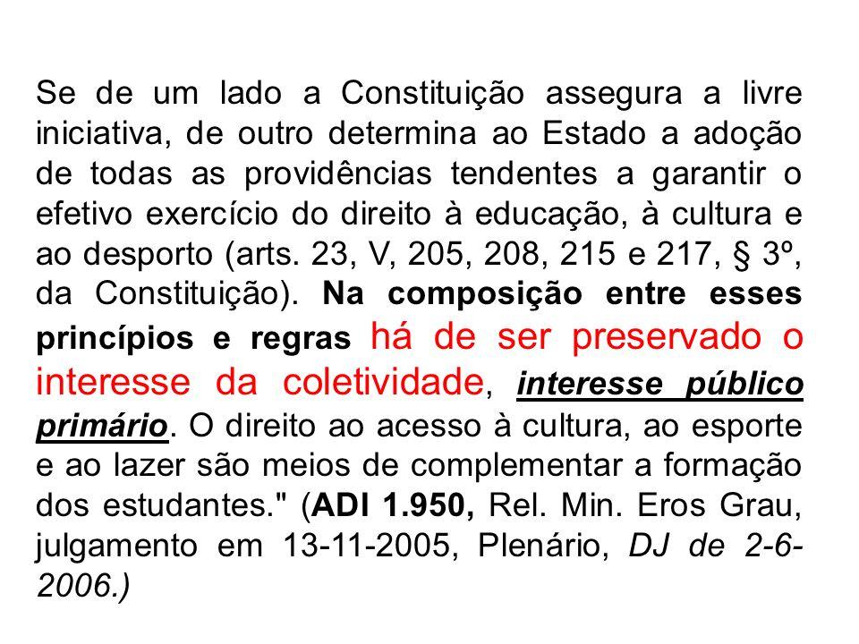 Se de um lado a Constituição assegura a livre iniciativa, de outro determina ao Estado a adoção de todas as providências tendentes a garantir o efetivo exercício do direito à educação, à cultura e ao desporto (arts.