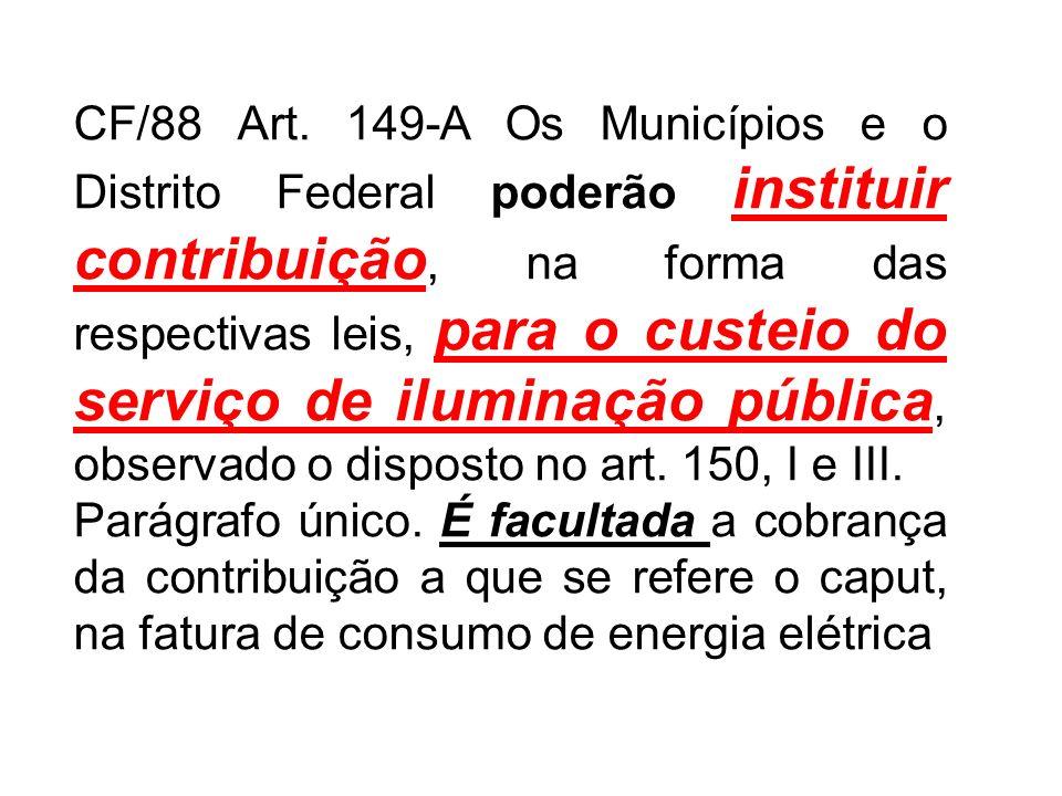 CF/88 Art. 149-A Os Municípios e o Distrito Federal poderão instituir contribuição, na forma das respectivas leis, para o custeio do serviço de iluminação pública, observado o disposto no art. 150, I e III.