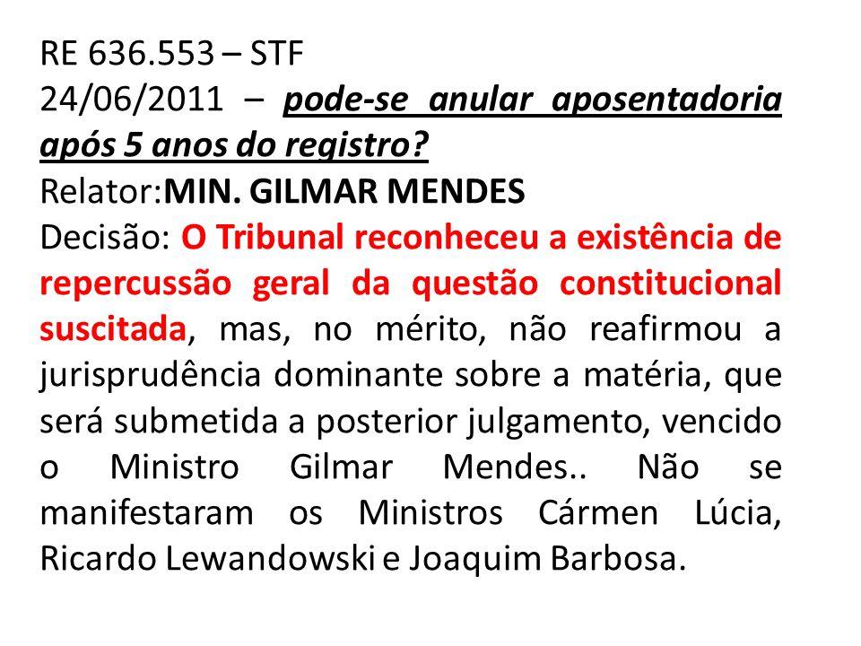 RE 636.553 – STF 24/06/2011 – pode-se anular aposentadoria após 5 anos do registro Relator:MIN. GILMAR MENDES.