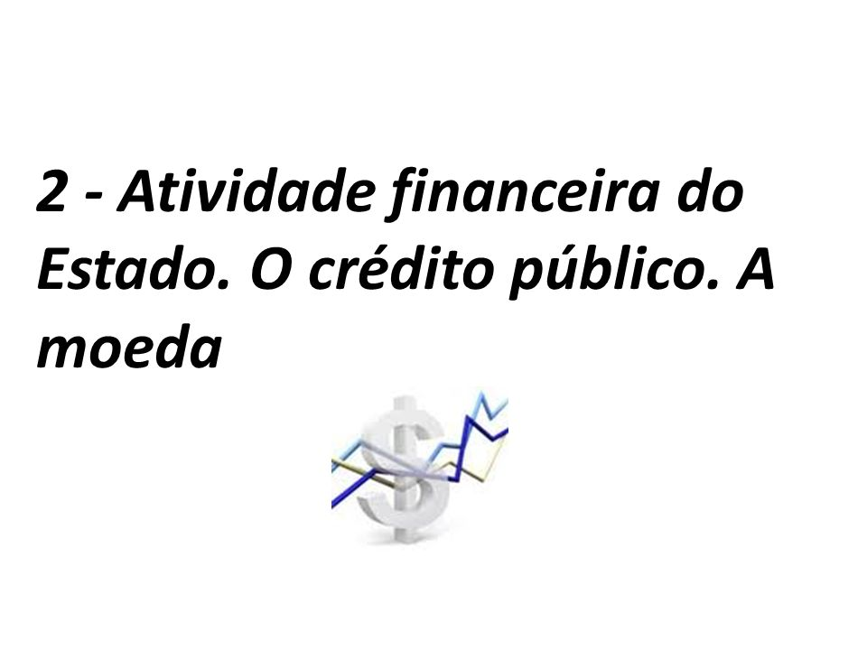 2 - Atividade financeira do Estado. O crédito público. A moeda