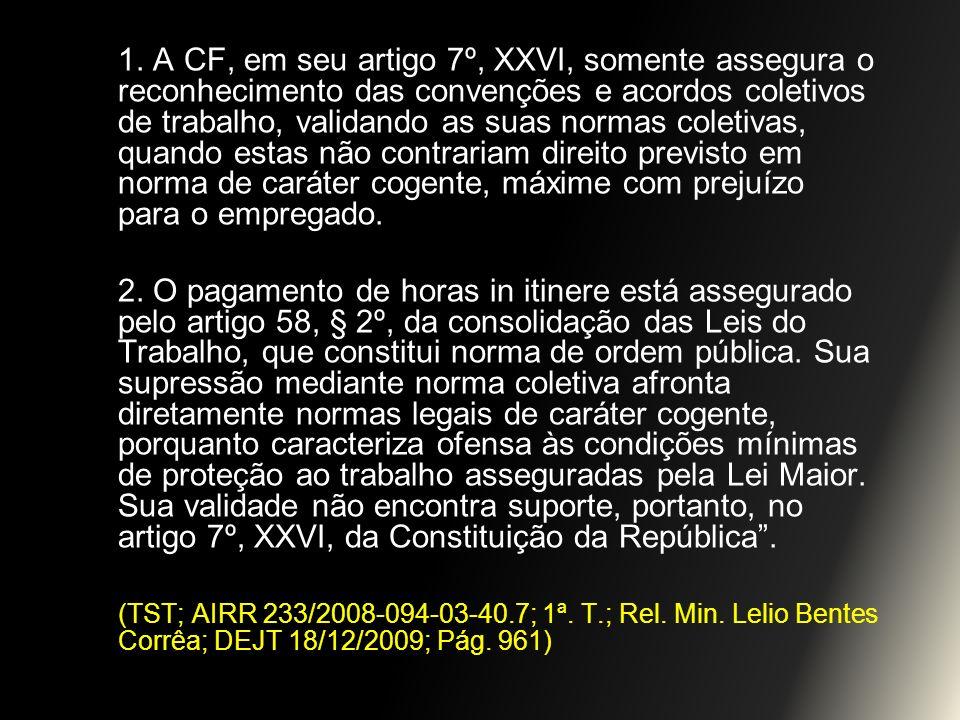 1. A CF, em seu artigo 7º, XXVI, somente assegura o reconhecimento das convenções e acordos coletivos de trabalho, validando as suas normas coletivas, quando estas não contrariam direito previsto em norma de caráter cogente, máxime com prejuízo para o empregado.