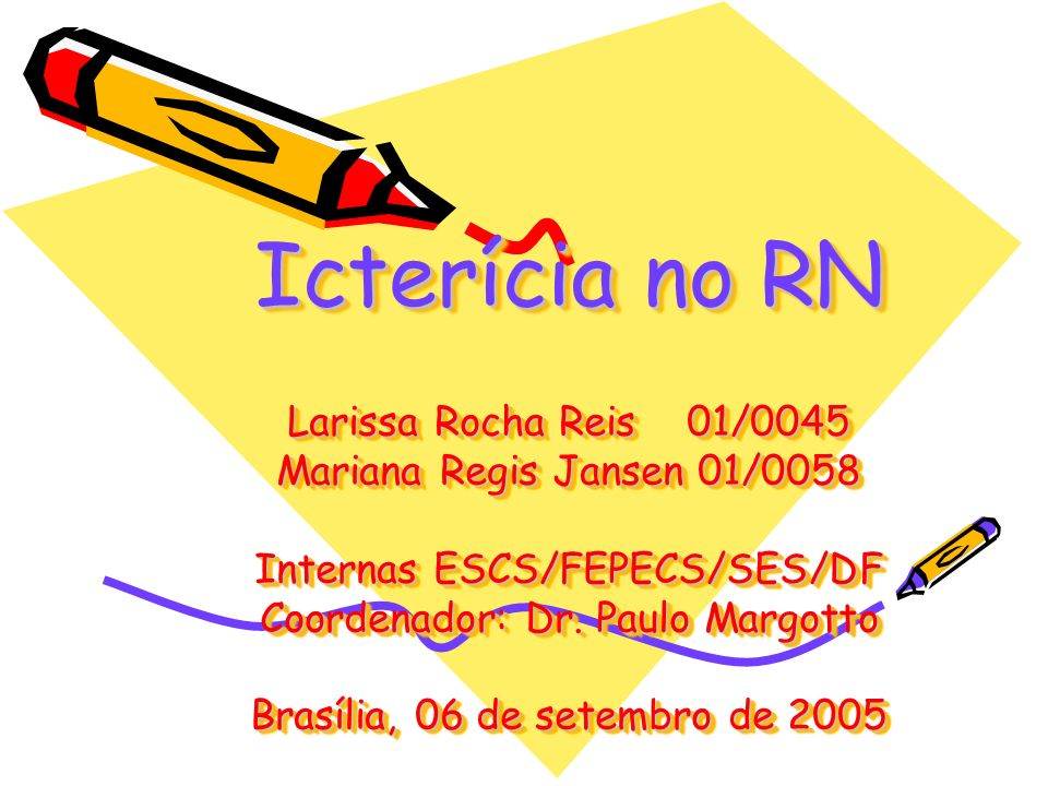 Icterícia no RN Larissa Rocha Reis 01/0045 Mariana Regis Jansen 01/0058 Internas ESCS/FEPECS/SES/DF Coordenador: Dr.