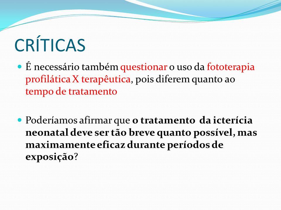 CRÍTICAS É necessário também questionar o uso da fototerapia profilática X terapêutica, pois diferem quanto ao tempo de tratamento.