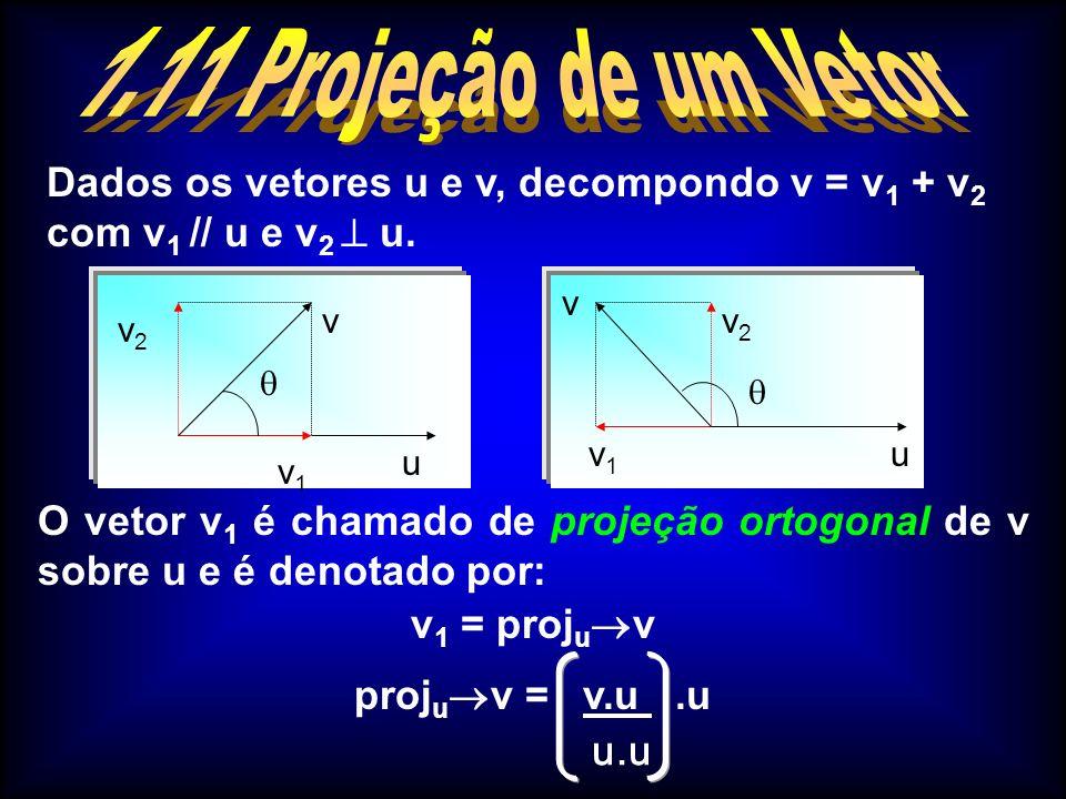 1.11 Projeção de um Vetor Dados os vetores u e v, decompondo v = v1 + v2 com v1 // u e v2  u. v2.
