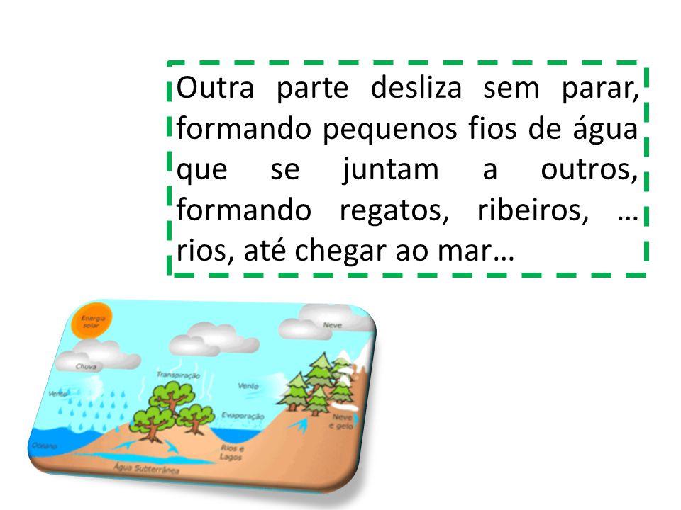 Outra parte desliza sem parar, formando pequenos fios de água que se juntam a outros, formando regatos, ribeiros, … rios, até chegar ao mar…