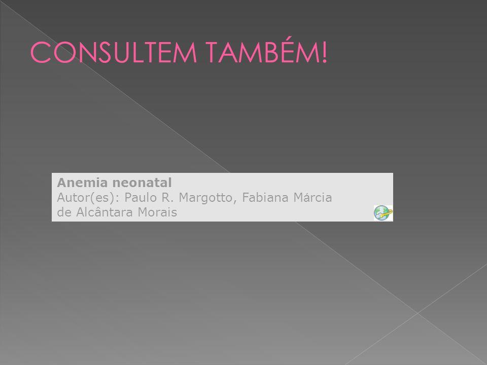 CONSULTEM TAMBÉM! Anemia neonatal Autor(es): Paulo R. Margotto, Fabiana Márcia de Alcântara Morais.