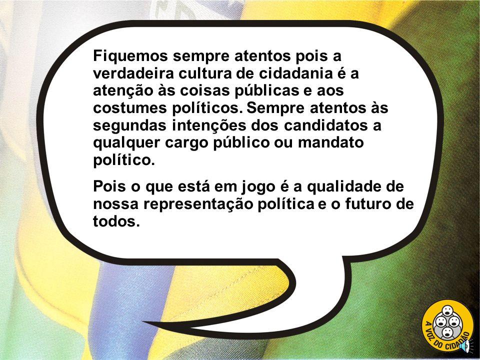 Fiquemos sempre atentos pois a verdadeira cultura de cidadania é a atenção às coisas públicas e aos costumes políticos. Sempre atentos às segundas intenções dos candidatos a qualquer cargo público ou mandato político.