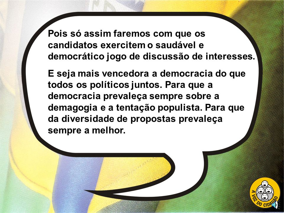 Pois só assim faremos com que os candidatos exercitem o saudável e democrático jogo de discussão de interesses.