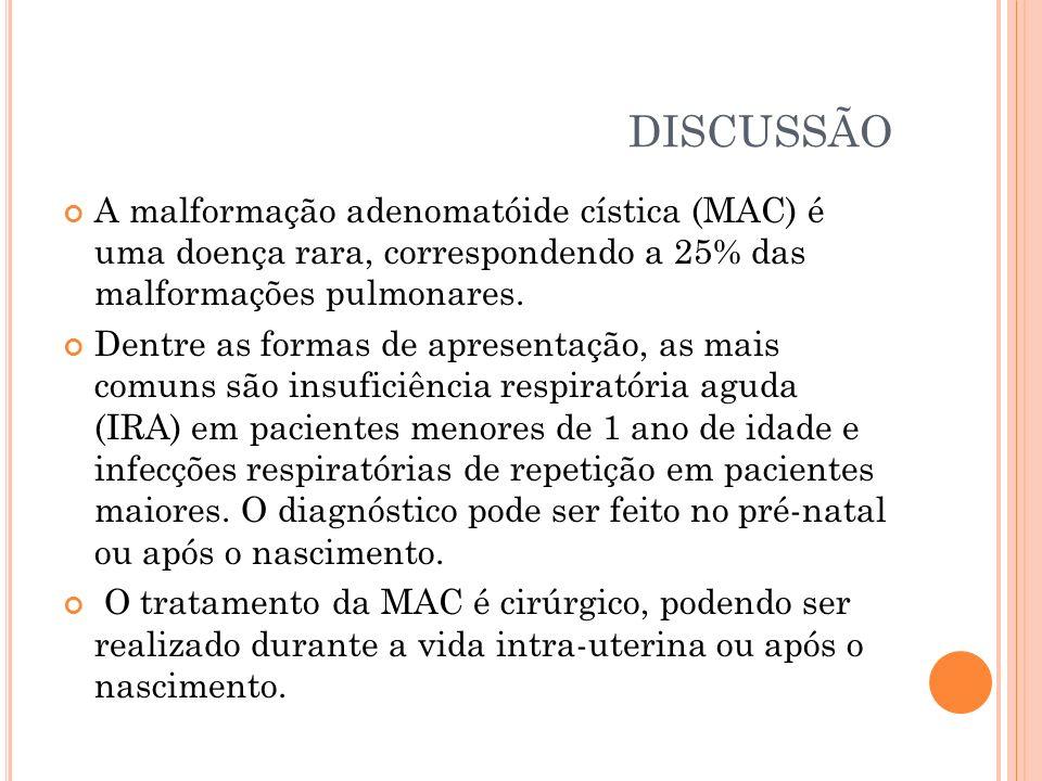DISCUSSÃO A malformação adenomatóide cística (MAC) é uma doença rara, correspondendo a 25% das malformações pulmonares.