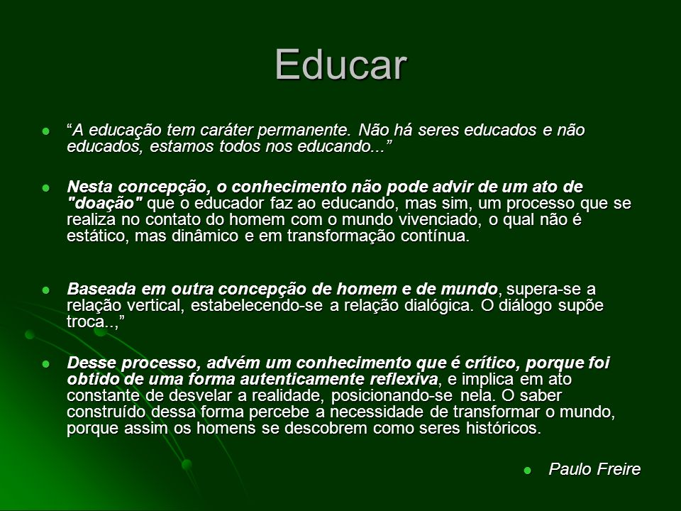 Educar A educação tem caráter permanente. Não há seres educados e não educados, estamos todos nos educando...