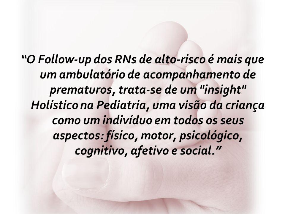 O Follow-up dos RNs de alto-risco é mais que um ambulatório de acompanhamento de prematuros, trata-se de um insight Holístico na Pediatria, uma visão da criança como um indivíduo em todos os seus aspectos: físico, motor, psicológico, cognitivo, afetivo e social.
