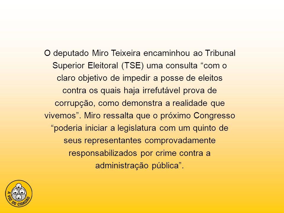 O deputado Miro Teixeira encaminhou ao Tribunal Superior Eleitoral (TSE) uma consulta com o claro objetivo de impedir a posse de eleitos contra os quais haja irrefutável prova de corrupção, como demonstra a realidade que vivemos .