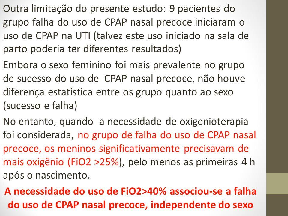 Outra limitação do presente estudo: 9 pacientes do grupo falha do uso de CPAP nasal precoce iniciaram o uso de CPAP na UTI (talvez este uso iniciado na sala de parto poderia ter diferentes resultados) Embora o sexo feminino foi mais prevalente no grupo de sucesso do uso de CPAP nasal precoce, não houve diferença estatística entre os grupo quanto ao sexo (sucesso e falha) No entanto, quando a necessidade de oxigenioterapia foi considerada, no grupo de falha do uso de CPAP nasal precoce, os meninos significativamente precisavam de mais oxigênio (FiO2 >25%), pelo menos as primeiras 4 h após o nascimento.