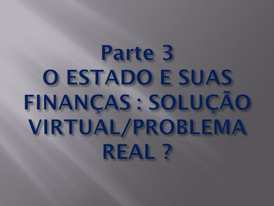 Parte 3 O ESTADO E SUAS FINANÇAS : SOLUÇÃO VIRTUAL/PROBLEMA REAL