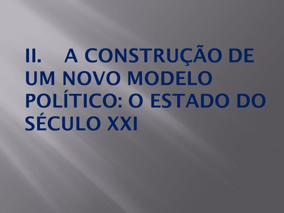 II. A CONSTRUÇÃO DE UM NOVO MODELO POLÍTICO: O ESTADO DO SÉCULO XXI