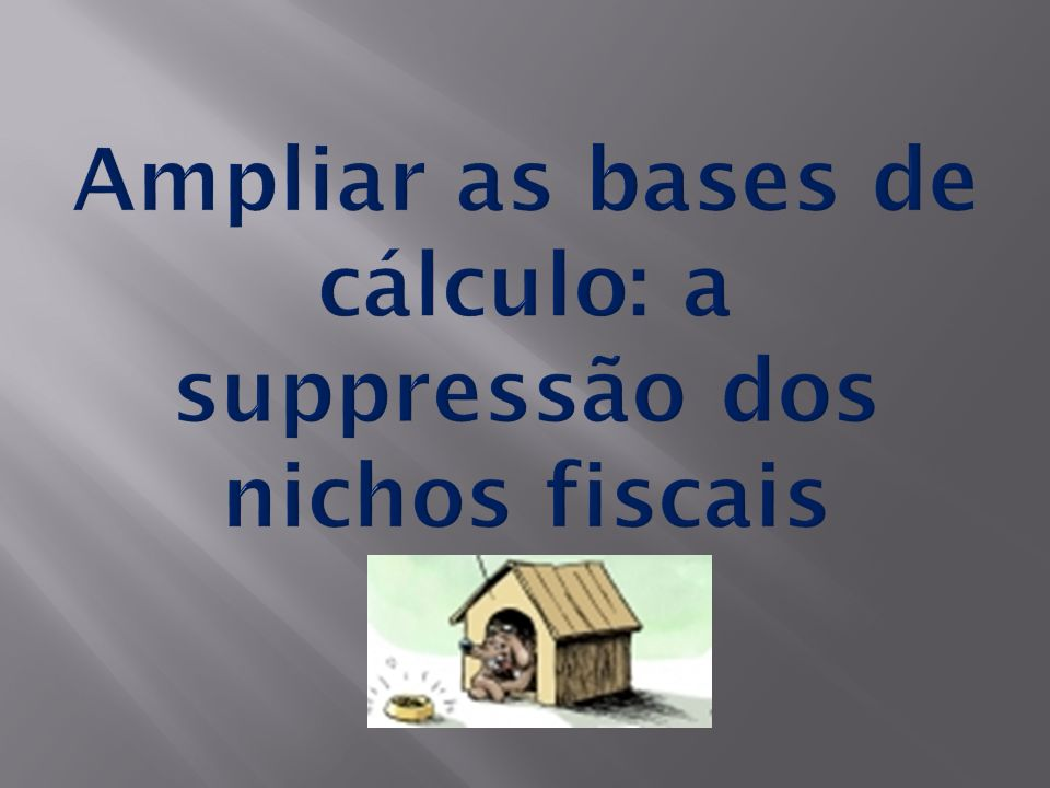 Ampliar as bases de cálculo: a suppressão dos nichos fiscais