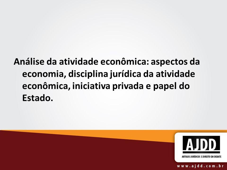 Análise da atividade econômica: aspectos da economia, disciplina jurídica da atividade econômica, iniciativa privada e papel do Estado.