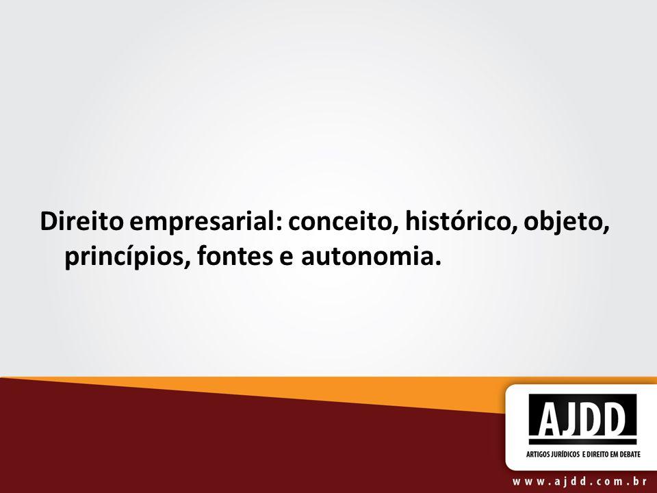 Direito empresarial: conceito, histórico, objeto, princípios, fontes e autonomia.