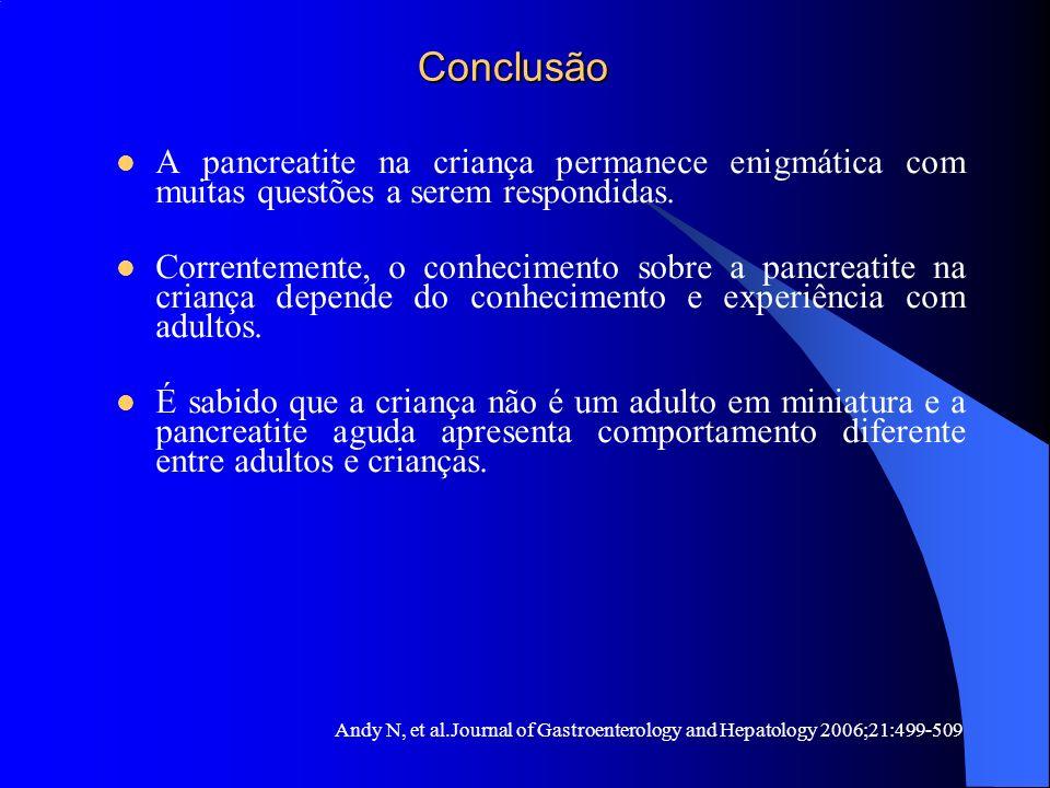 Conclusão A pancreatite na criança permanece enigmática com muitas questões a serem respondidas.