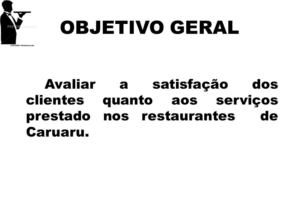 OBJETIVO GERALAvaliar a satisfação dos clientes quanto aos serviços prestado nos restaurantes de Caruaru.
