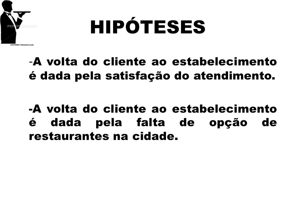HIPÓTESES -A volta do cliente ao estabelecimento é dada pela satisfação do atendimento.