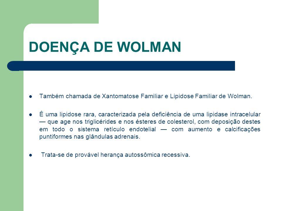 DOENÇA DE WOLMAN Também chamada de Xantomatose Familiar e Lipidose Familiar de Wolman.