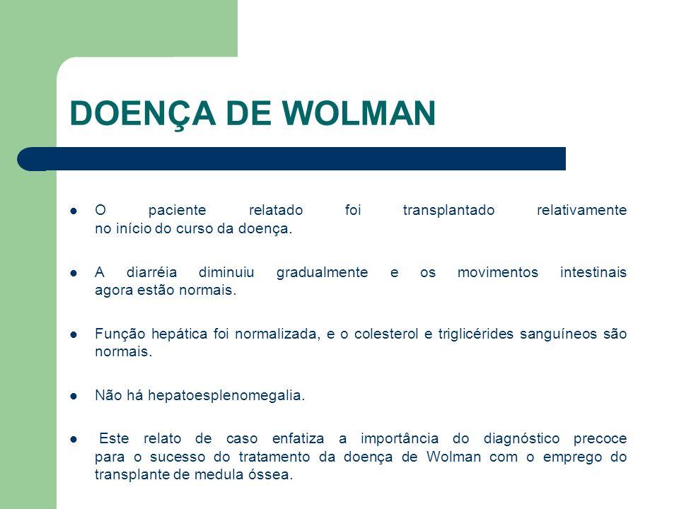 DOENÇA DE WOLMAN O paciente relatado foi transplantado relativamente no início do curso da doença.