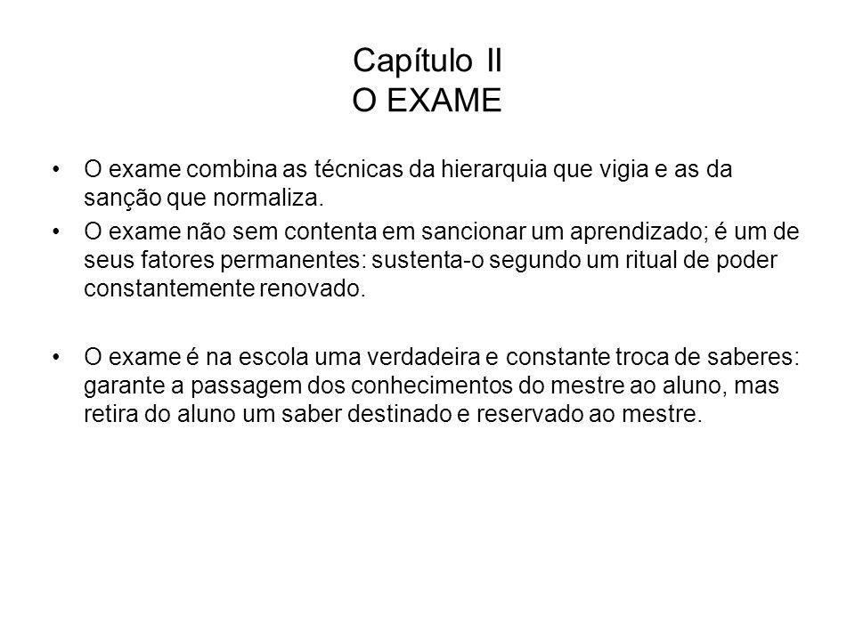 Capítulo II O EXAME O exame combina as técnicas da hierarquia que vigia e as da sanção que normaliza.