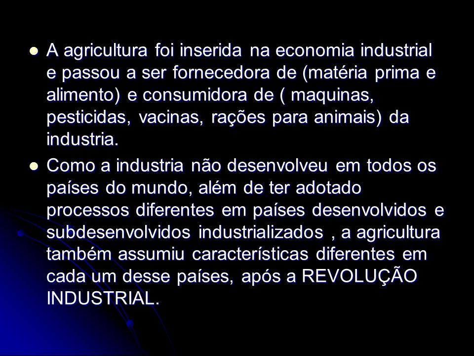A agricultura foi inserida na economia industrial e passou a ser fornecedora de (matéria prima e alimento) e consumidora de ( maquinas, pesticidas, vacinas, rações para animais) da industria.