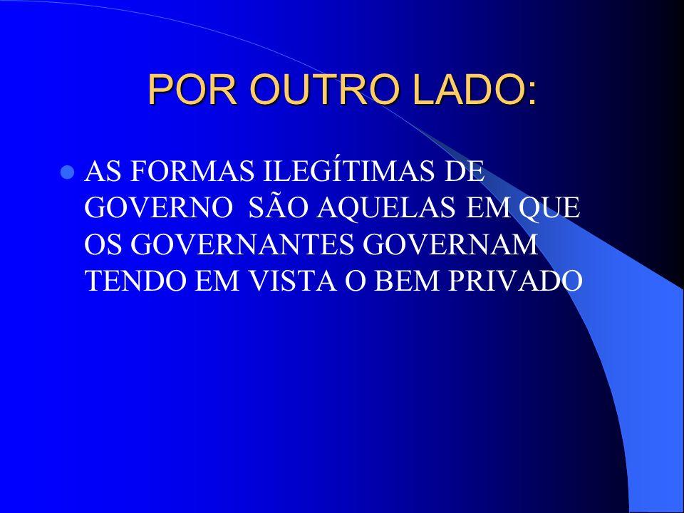 POR OUTRO LADO: AS FORMAS ILEGÍTIMAS DE GOVERNO SÃO AQUELAS EM QUE OS GOVERNANTES GOVERNAM TENDO EM VISTA O BEM PRIVADO.