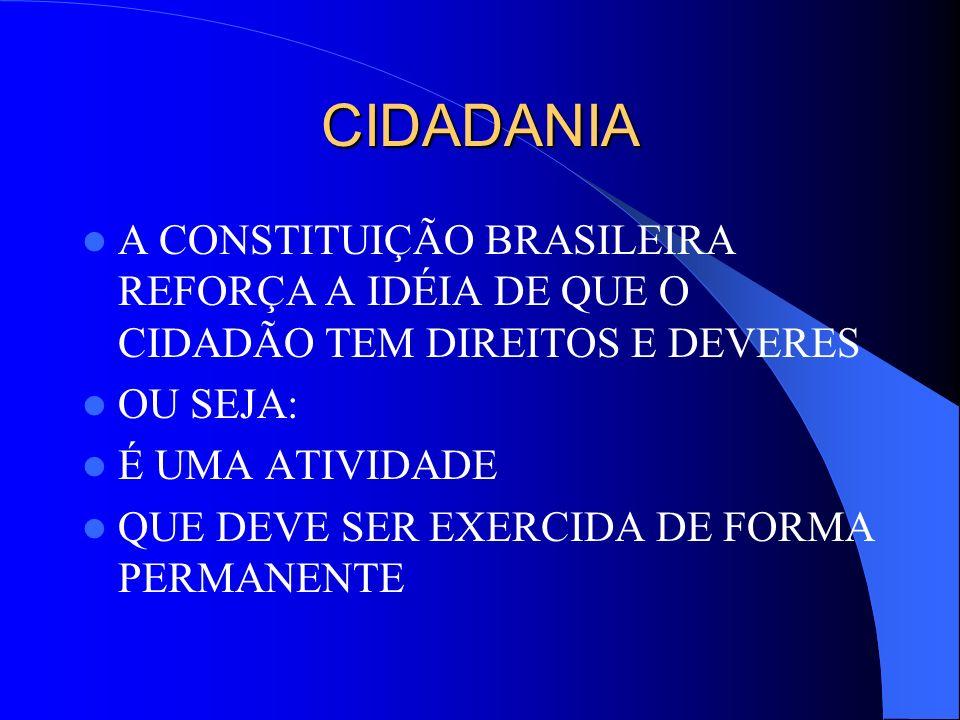 CIDADANIA A CONSTITUIÇÃO BRASILEIRA REFORÇA A IDÉIA DE QUE O CIDADÃO TEM DIREITOS E DEVERES. OU SEJA: