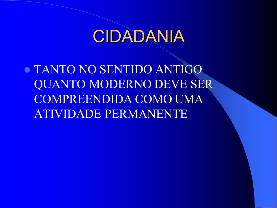 CIDADANIA TANTO NO SENTIDO ANTIGO QUANTO MODERNO DEVE SER COMPREENDIDA COMO UMA ATIVIDADE PERMANENTE.