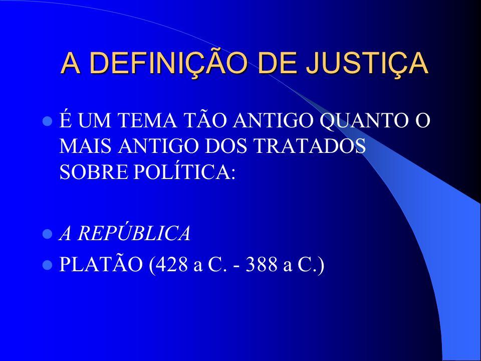 A DEFINIÇÃO DE JUSTIÇA É UM TEMA TÃO ANTIGO QUANTO O MAIS ANTIGO DOS TRATADOS SOBRE POLÍTICA: A REPÚBLICA.