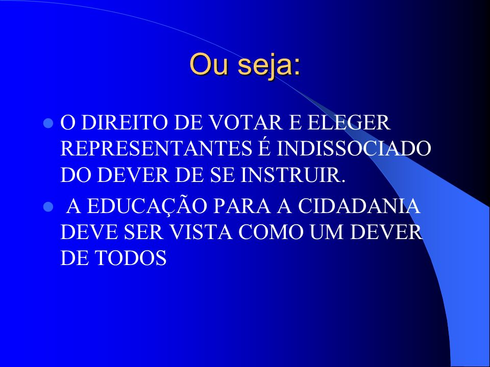 Ou seja: O DIREITO DE VOTAR E ELEGER REPRESENTANTES É INDISSOCIADO DO DEVER DE SE INSTRUIR.